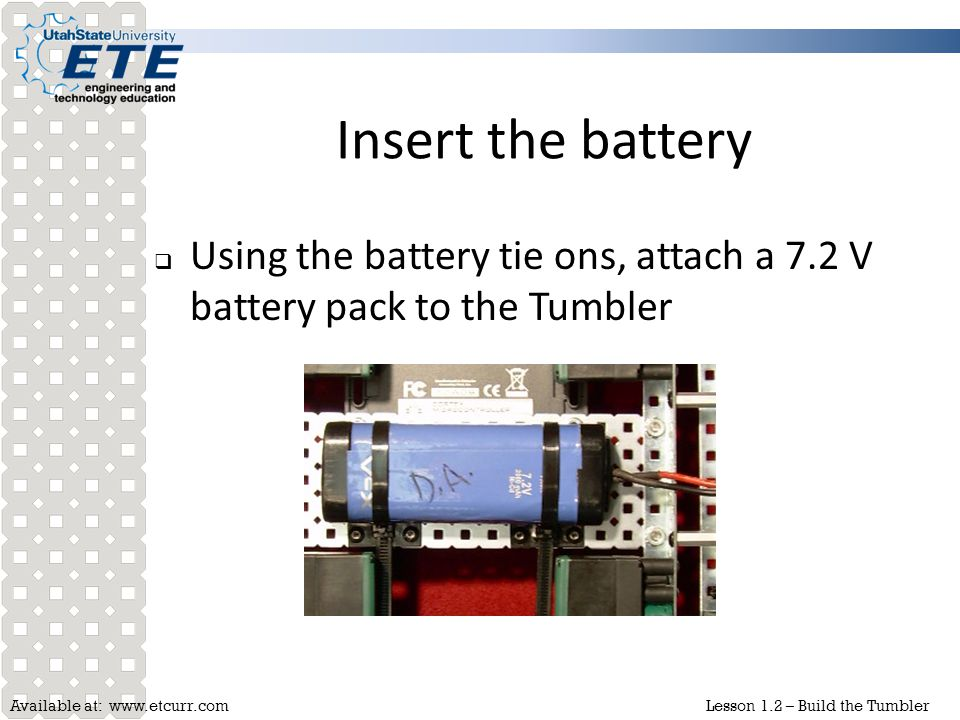 Insert the battery Using the battery tie ons, attach a 7.2 V battery pack to the Tumbler