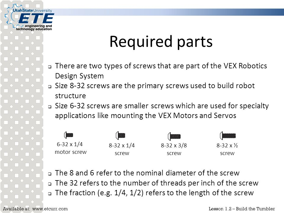 Required parts There are two types of screws that are part of the VEX Robotics Design System.