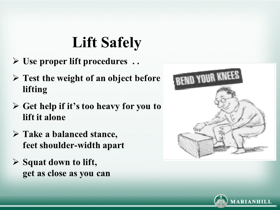 Lift Safely Use proper lift procedures . .