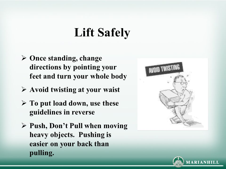 Lift Safely Once standing, change directions by pointing your feet and turn your whole body. Avoid twisting at your waist.