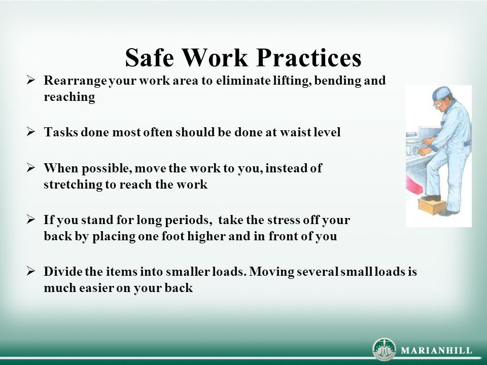 Safe Work Practices Rearrange your work area to eliminate lifting, bending and reaching. Tasks done most often should be done at waist level.