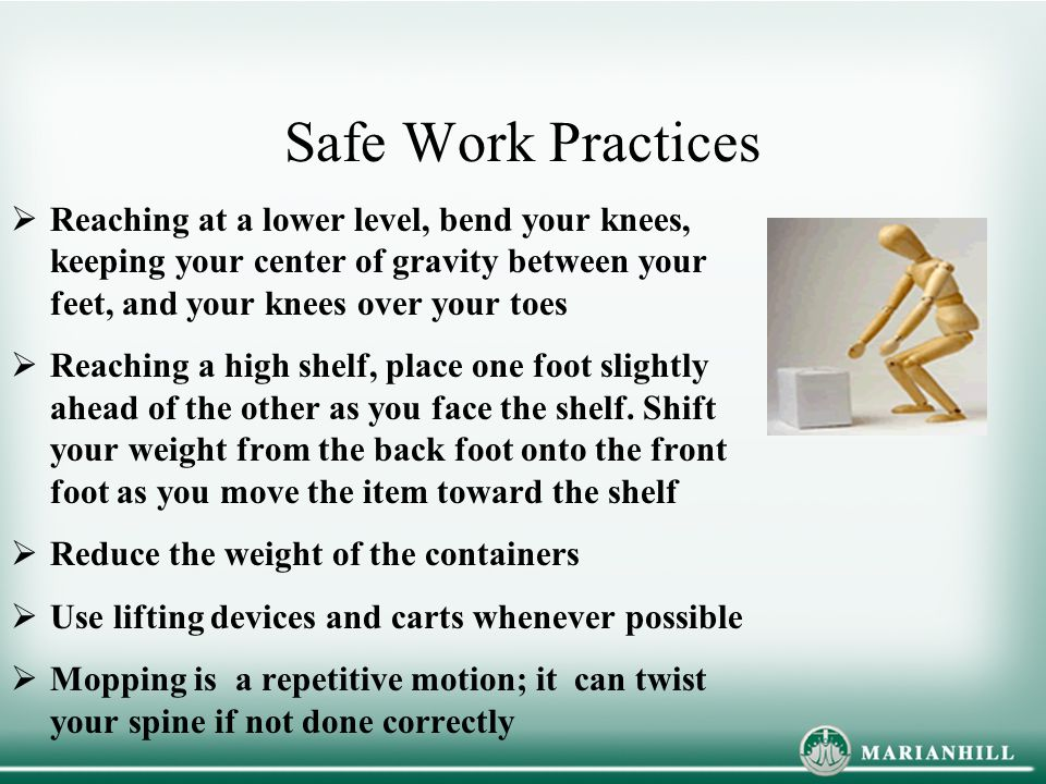 Safe Work Practices Reaching at a lower level, bend your knees, keeping your center of gravity between your feet, and your knees over your toes.