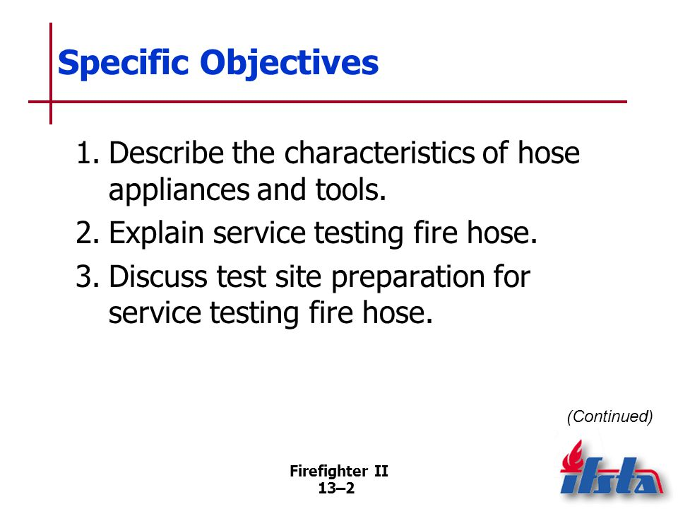 Specific Objectives 4. List equipment necessary to service test fire hose. 5. Explain the service test procedure.