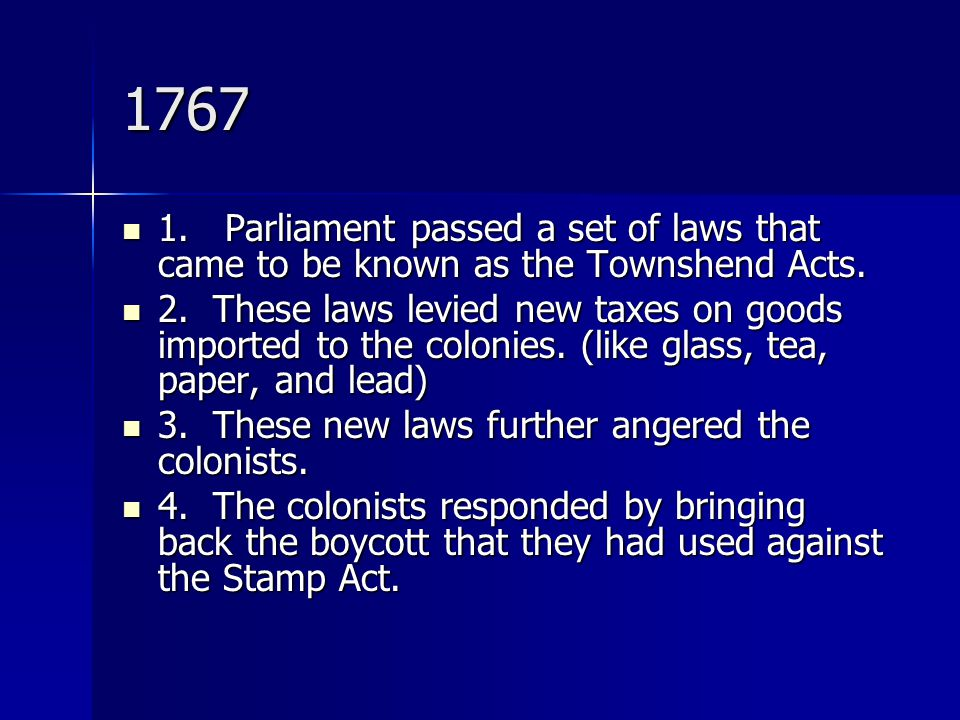 1767 1. Parliament passed a set of laws that came to be known as the Townshend Acts.