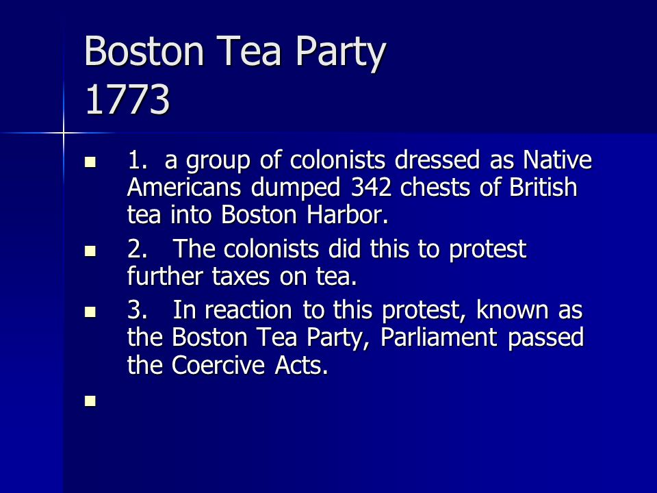 Boston Tea Party 1773 1. a group of colonists dressed as Native Americans dumped 342 chests of British tea into Boston Harbor.