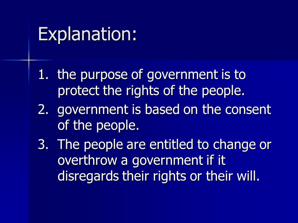Explanation: 1. the purpose of government is to protect the rights of the people. 2. government is based on the consent of the people.