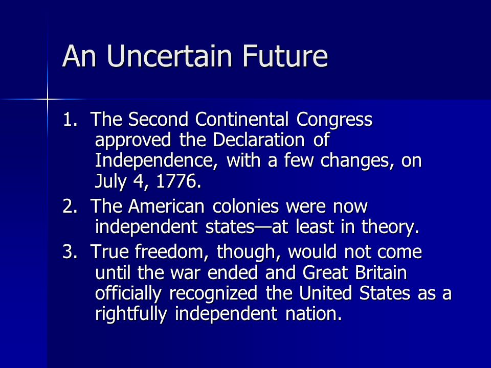 An Uncertain Future 1. The Second Continental Congress approved the Declaration of Independence, with a few changes, on July 4, 1776.