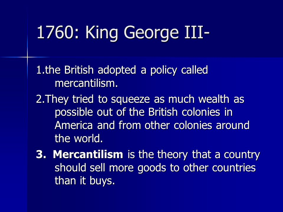 1760: King George III- 1.the British adopted a policy called mercantilism.