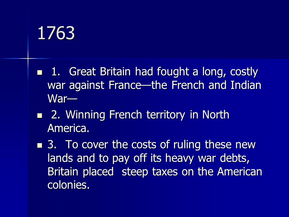 1763 1. Great Britain had fought a long, costly war against France—the French and Indian War— 2. Winning French territory in North America.