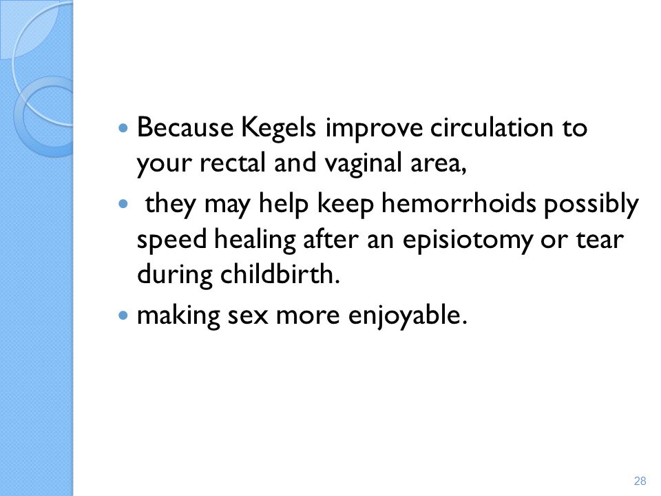 Because Kegels improve circulation to your rectal and vaginal area,