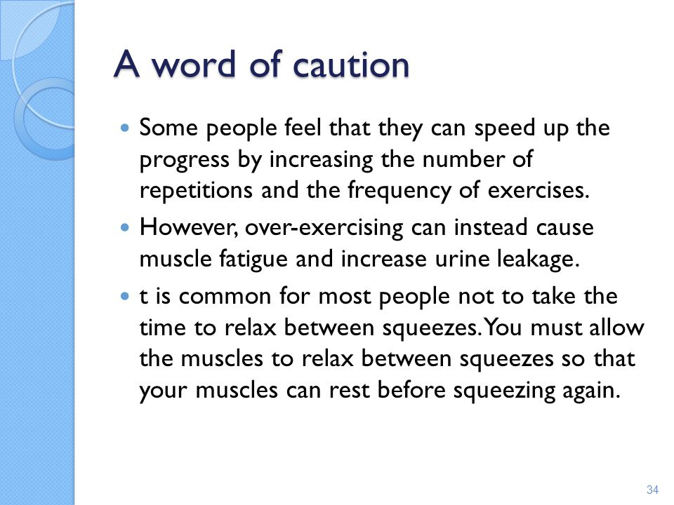 A word of caution Some people feel that they can speed up the progress by increasing the number of repetitions and the frequency of exercises.