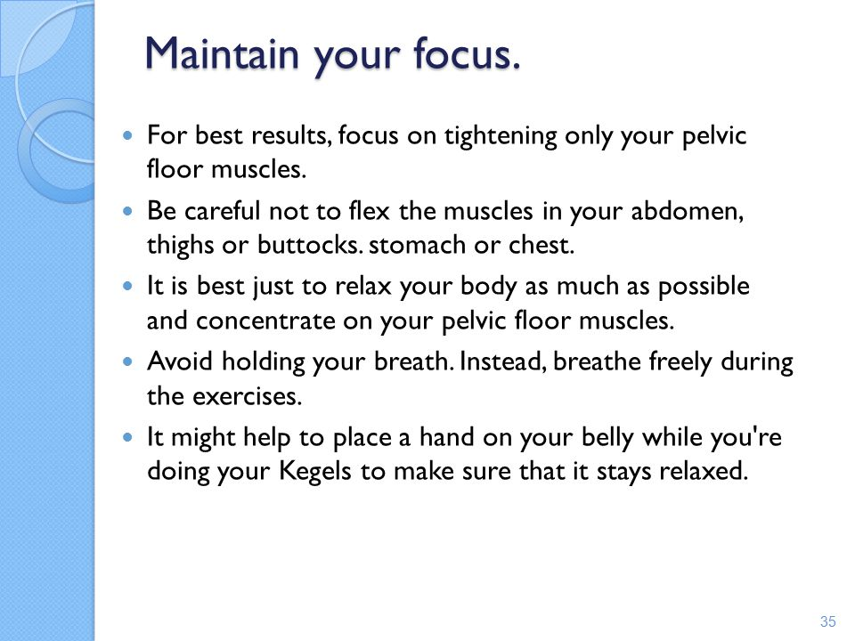 Maintain your focus. For best results, focus on tightening only your pelvic floor muscles.