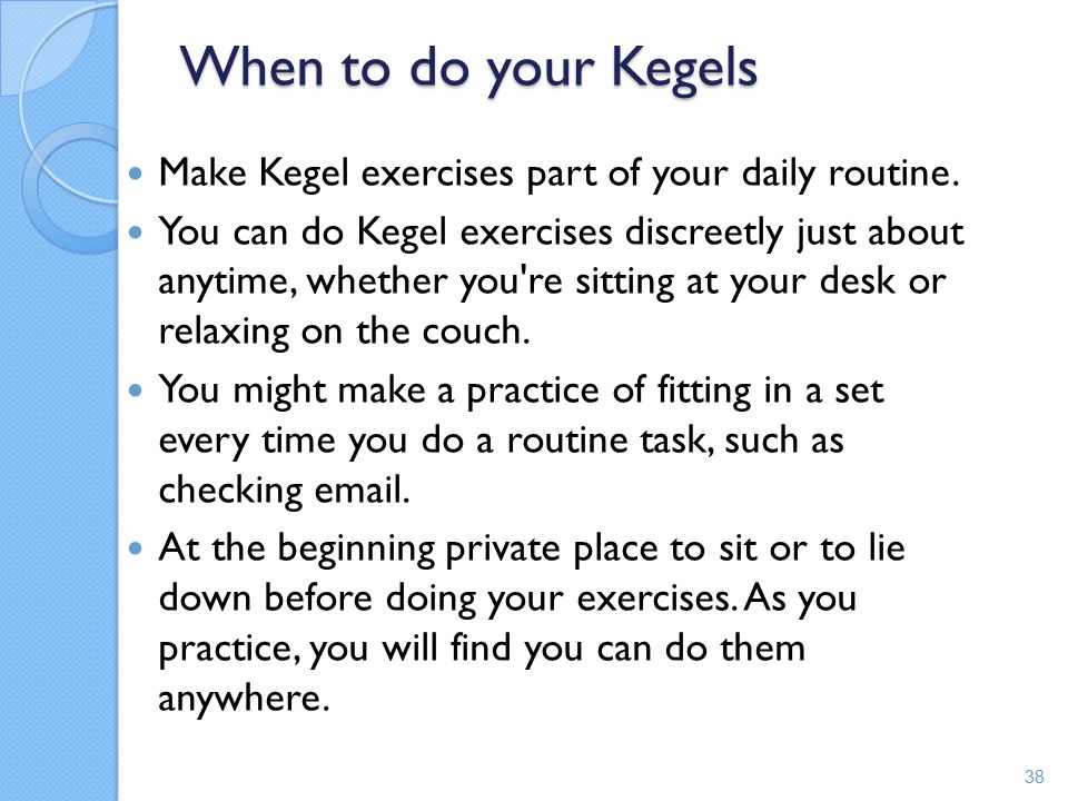 When to do your Kegels Make Kegel exercises part of your daily routine.