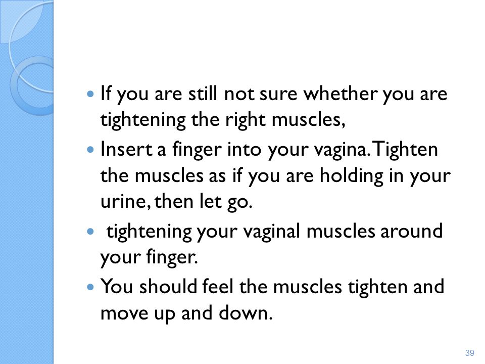If you are still not sure whether you are tightening the right muscles,