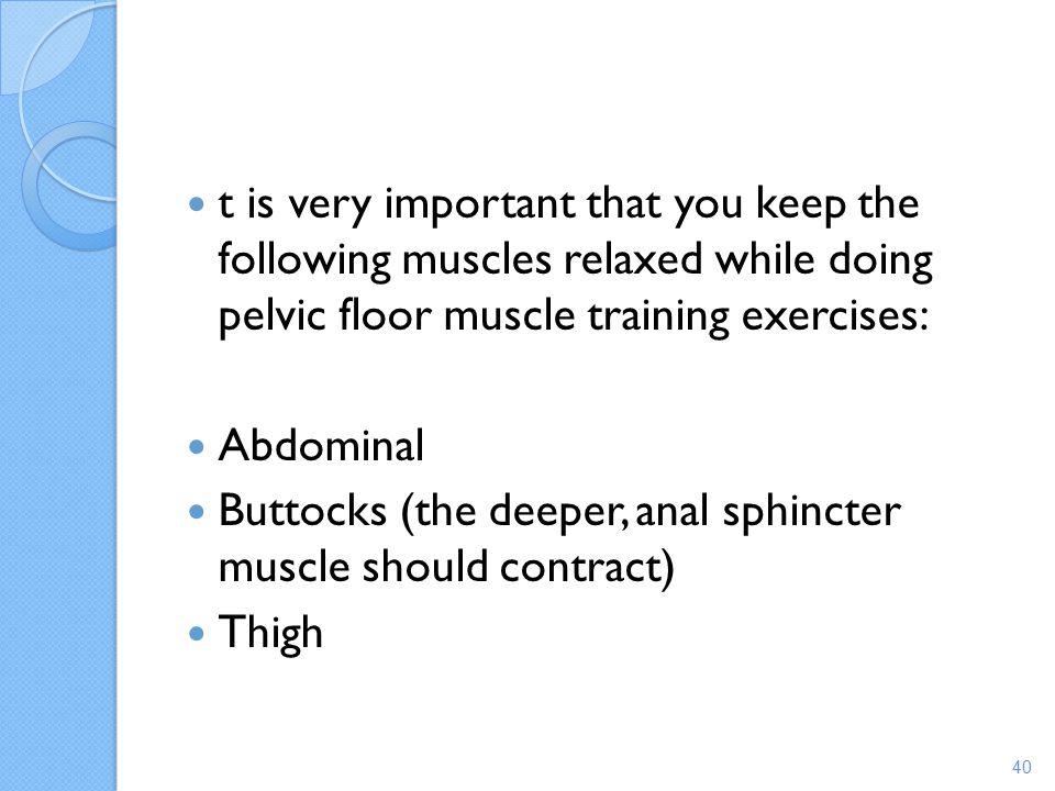 t is very important that you keep the following muscles relaxed while doing pelvic floor muscle training exercises: