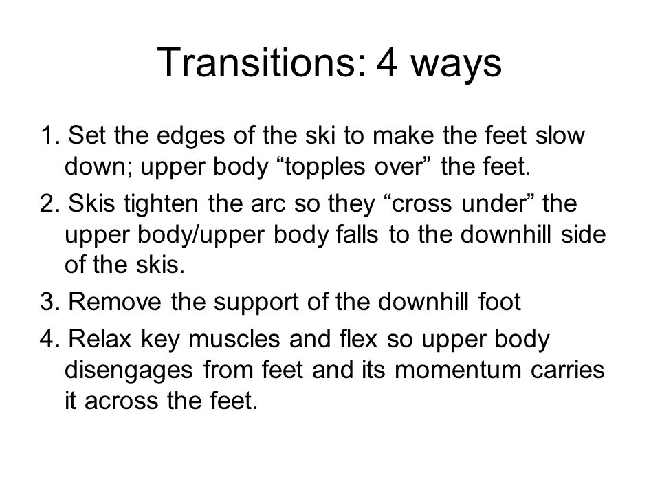 Transitions: 4 ways 1. Set the edges of the ski to make the feet slow down; upper body topples over the feet.