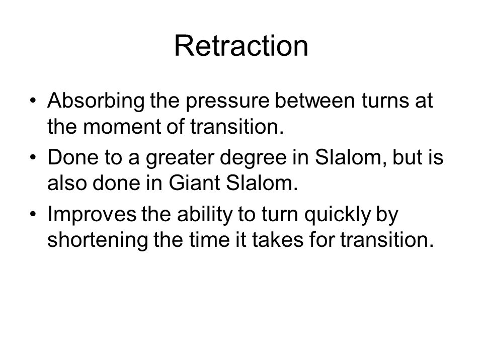 Retraction Absorbing the pressure between turns at the moment of transition. Done to a greater degree in Slalom, but is also done in Giant Slalom.
