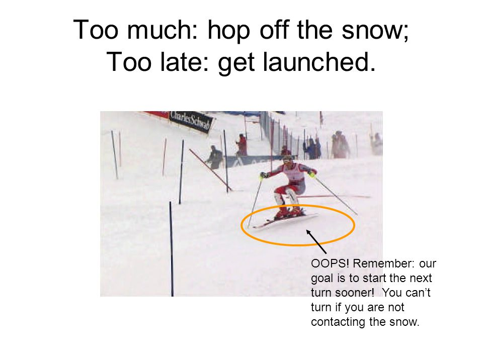 Too much: hop off the snow; Too late: get launched.