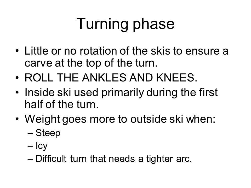 Turning phase Little or no rotation of the skis to ensure a carve at the top of the turn. ROLL THE ANKLES AND KNEES.