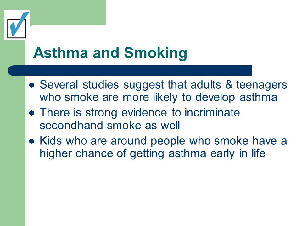 Asthma and Smoking Several studies suggest that adults & teenagers who smoke are more likely to develop asthma.