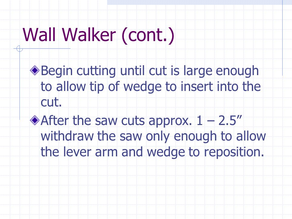 Wall Walker (cont.) Begin cutting until cut is large enough to allow tip of wedge to insert into the cut.