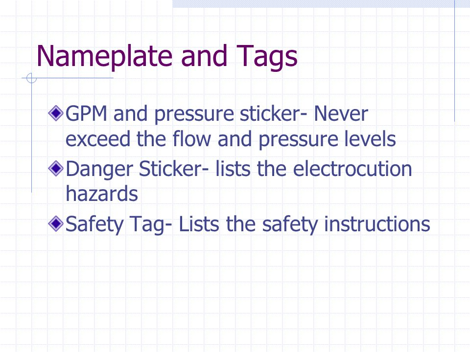 Nameplate and Tags GPM and pressure sticker- Never exceed the flow and pressure levels. Danger Sticker- lists the electrocution hazards.