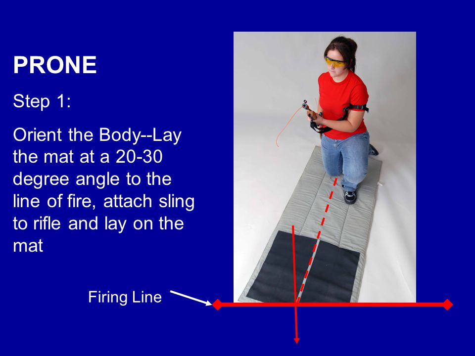 PRONE Step 1: Orient the Body--Lay the mat at a 20-30 degree angle to the line of fire, attach sling to rifle and lay on the mat.