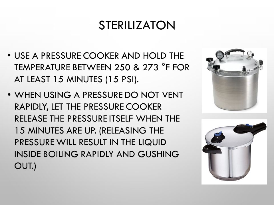Sterilizaton Use a pressure cooker and hold the temperature between 250 & 273 °F for at least 15 minutes (15 PSI).