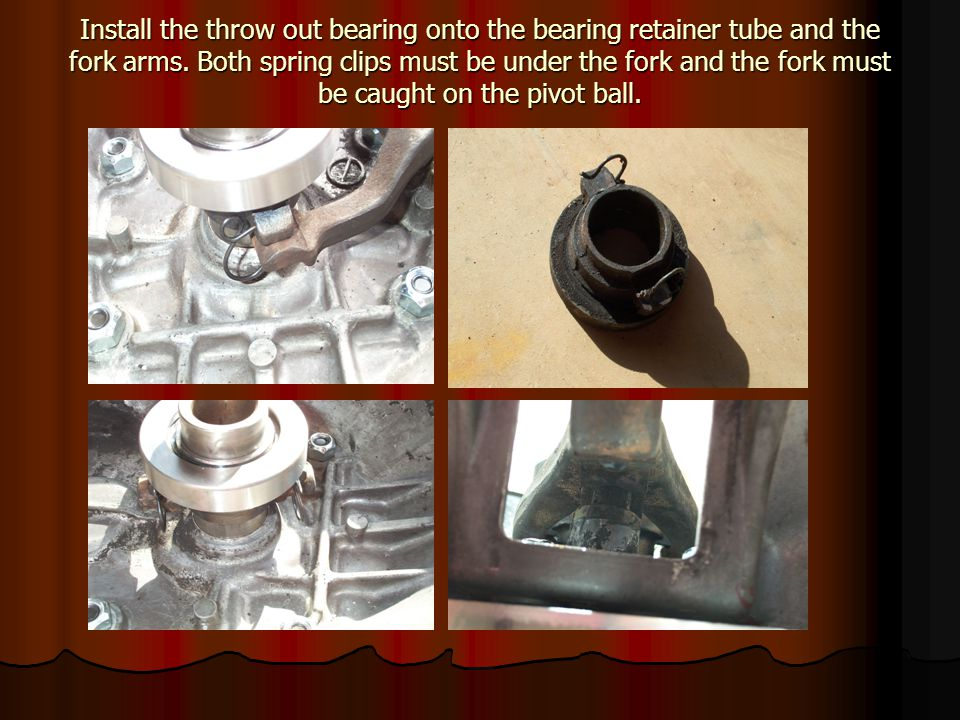Install the throw out bearing onto the bearing retainer tube and the fork arms.