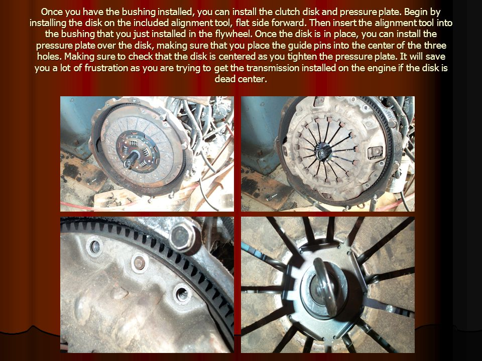 Once you have the bushing installed, you can install the clutch disk and pressure plate.