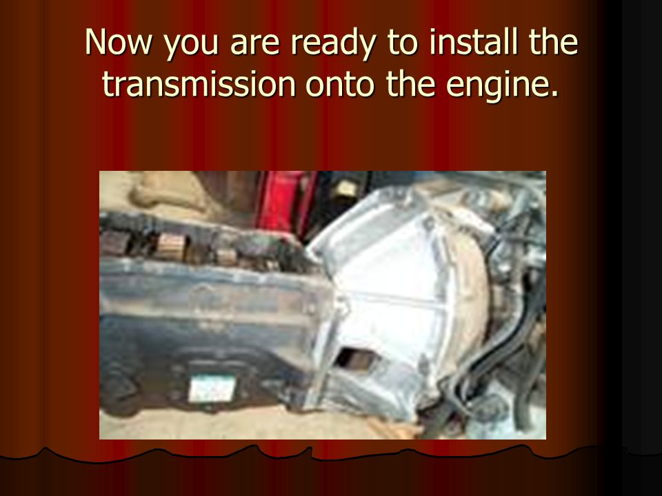 Now you are ready to install the transmission onto the engine.