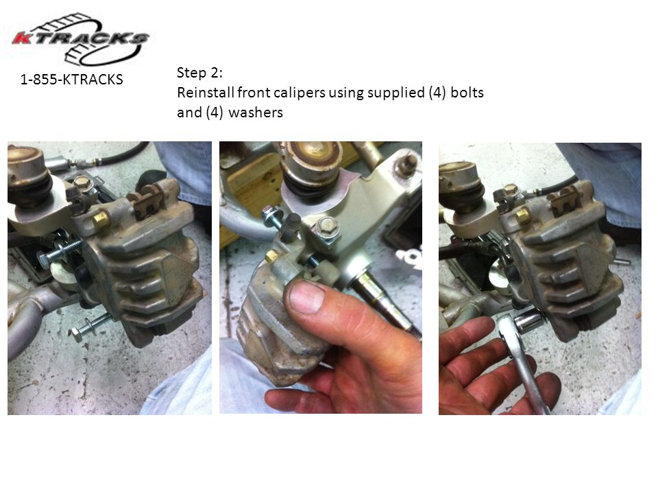 Step 2: Reinstall front calipers using supplied (4) bolts and (4) washers 1-855-KTRACKS