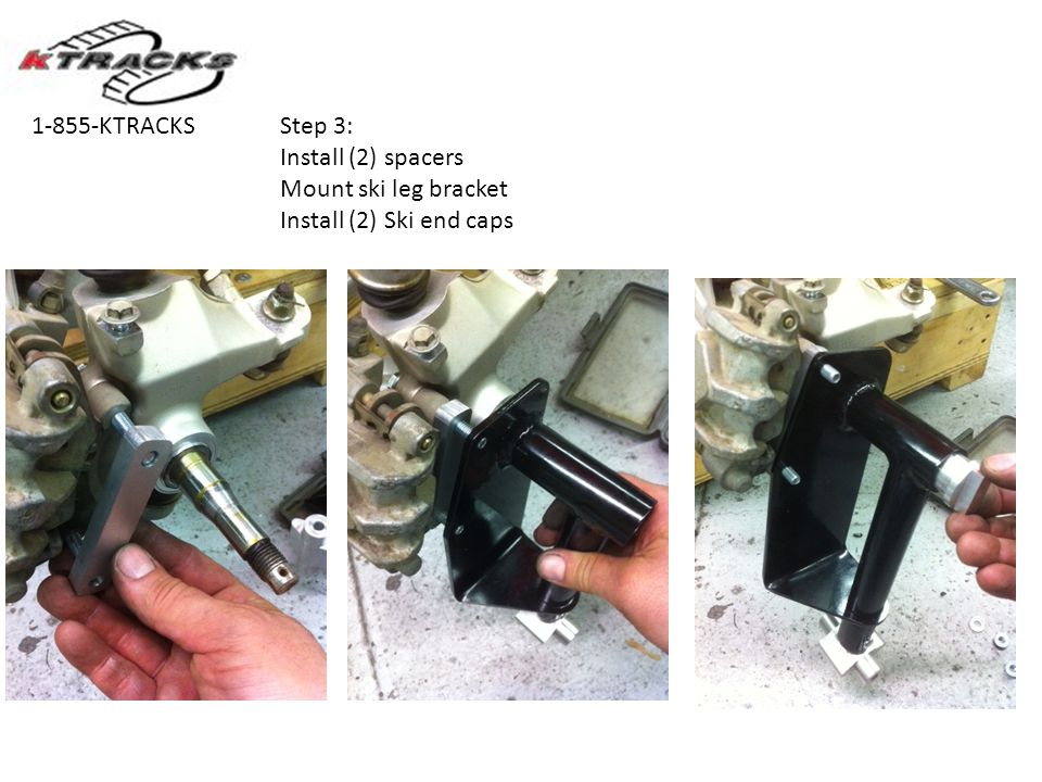 1-855-KTRACKS Step 3: Install (2) spacers Mount ski leg bracket Install (2) Ski end caps