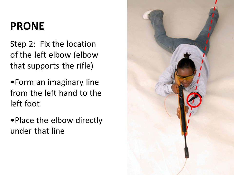PRONE Step 2: Fix the location of the left elbow (elbow that supports the rifle) Form an imaginary line from the left hand to the left foot.