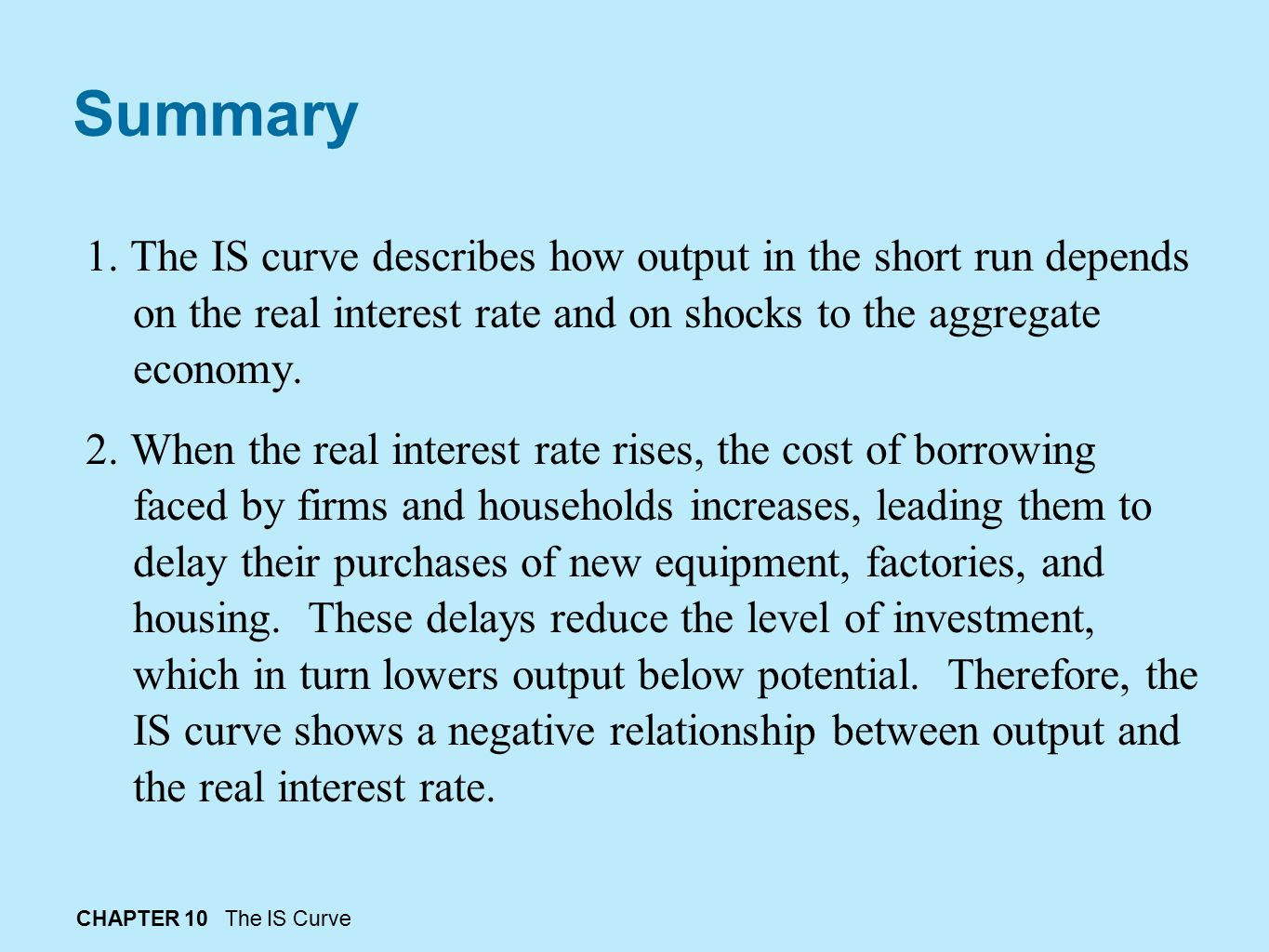 Summary 1. The IS curve describes how output in the short run depends on the real interest rate and on shocks to the aggregate economy.