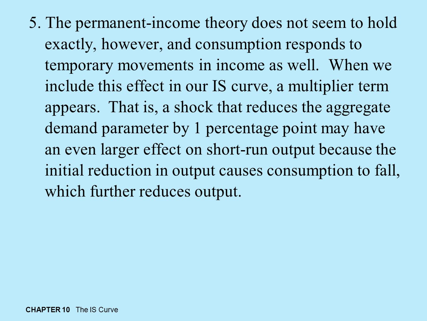 5. The permanent-income theory does not seem to hold exactly, however, and consumption responds to temporary movements in income as well. When we include this effect in our IS curve, a multiplier term appears. That is, a shock that reduces the aggregate demand parameter by 1 percentage point may have an even larger effect on short-run output because the initial reduction in output causes consumption to fall, which further reduces output.