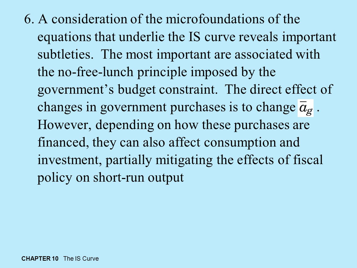 6. A consideration of the microfoundations of the equations that underlie the IS curve reveals important subtleties. The most important are associated with the no-free-lunch principle imposed by the government's budget constraint. The direct effect of changes in government purchases is to change . However, depending on how these purchases are financed, they can also affect consumption and investment, partially mitigating the effects of fiscal policy on short-run output