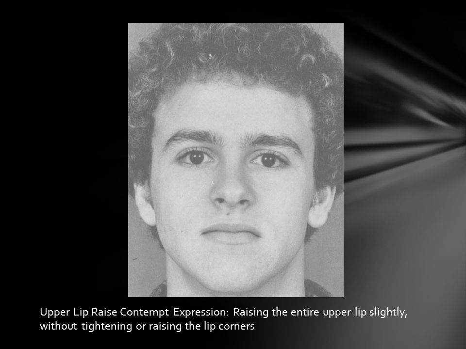 Upper Lip Raise Contempt Expression: Raising the entire upper lip slightly, without tightening or raising the lip corners
