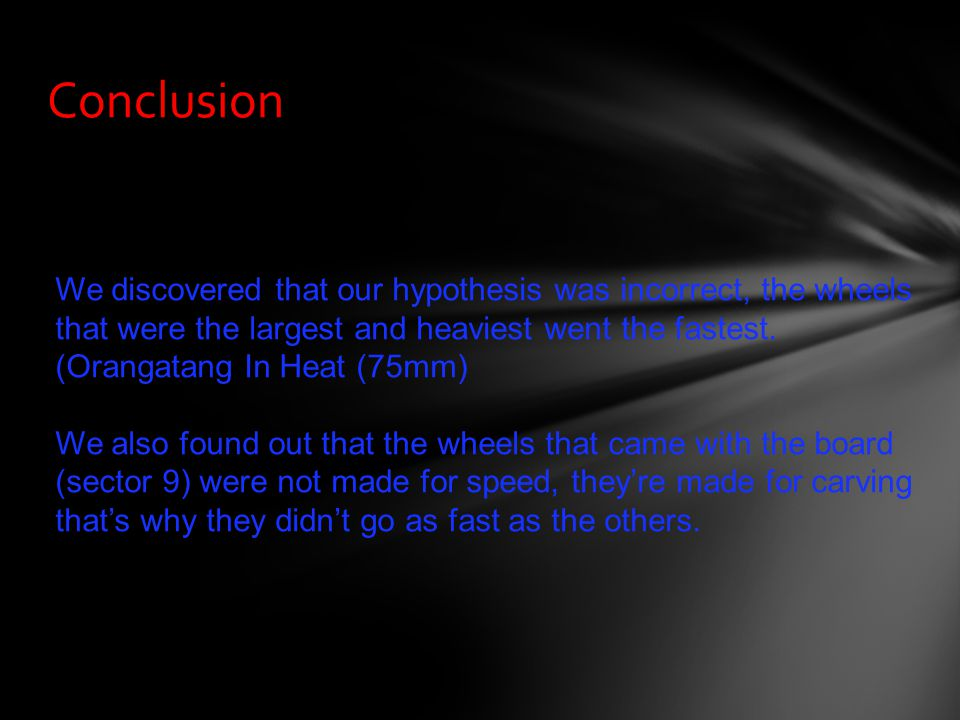 Conclusion We discovered that our hypothesis was incorrect, the wheels