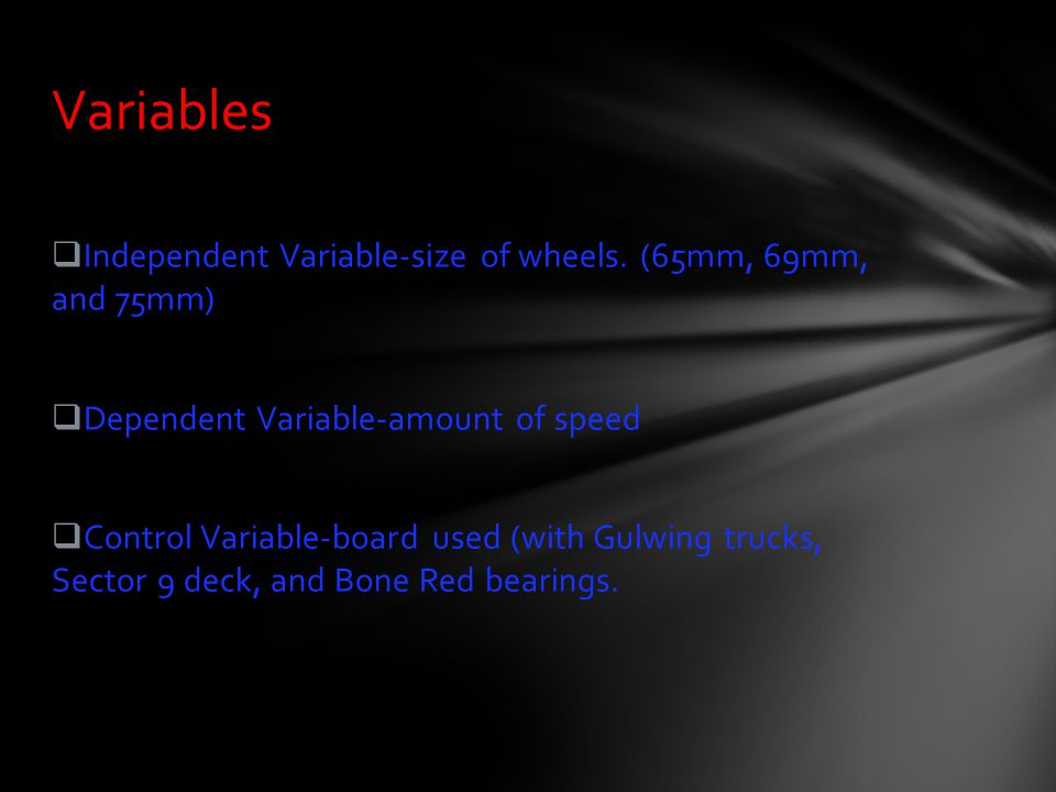 Variables Independent Variable-size of wheels. (65mm, 69mm, and 75mm)