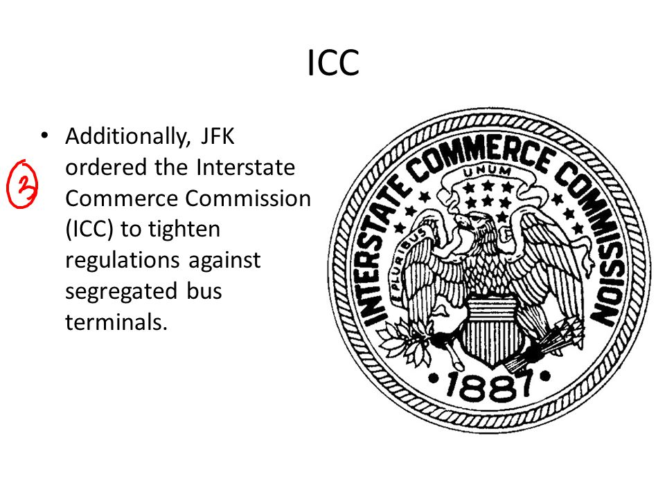 ICC Additionally, JFK ordered the Interstate Commerce Commission (ICC) to tighten regulations against segregated bus terminals.