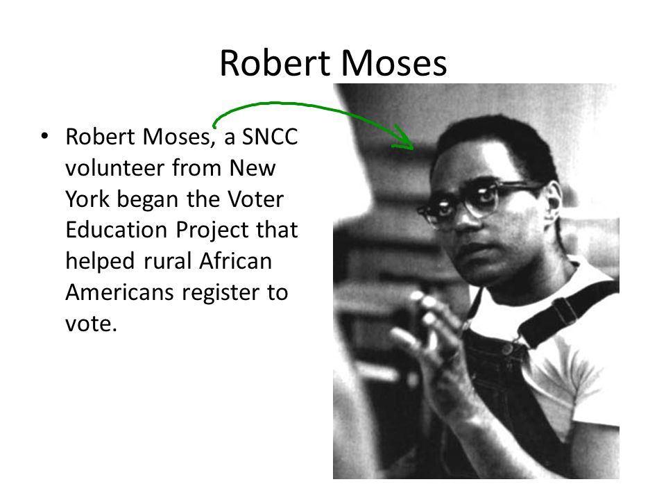Robert Moses Robert Moses, a SNCC volunteer from New York began the Voter Education Project that helped rural African Americans register to vote.