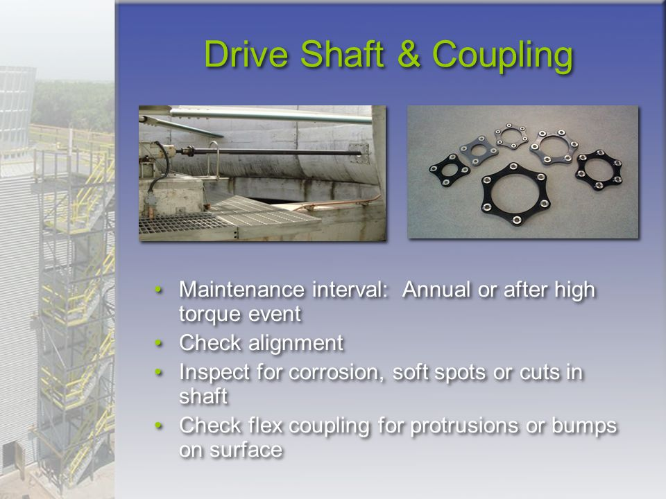 Drive Shaft & Coupling Maintenance interval: Annual or after high torque event. Check alignment.
