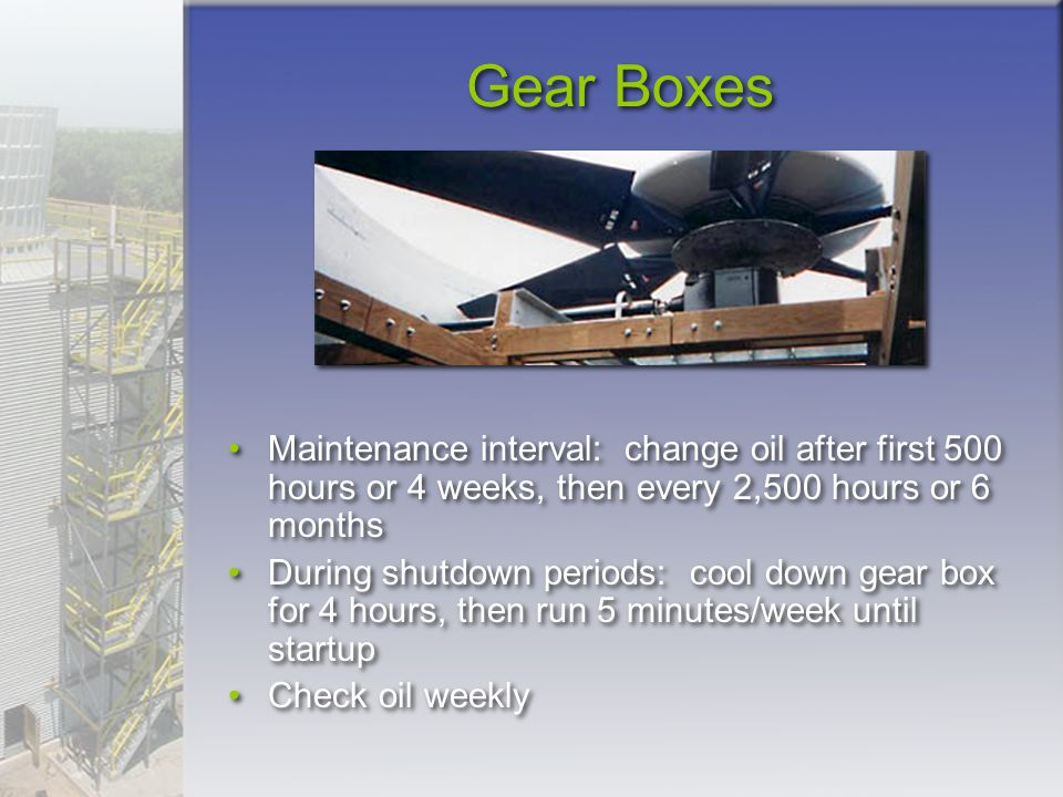 Gear Boxes Maintenance interval: change oil after first 500 hours or 4 weeks, then every 2,500 hours or 6 months.