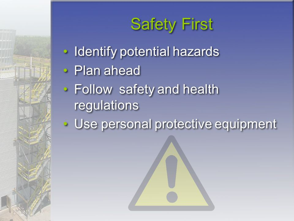 Safety First Identify potential hazards Plan ahead