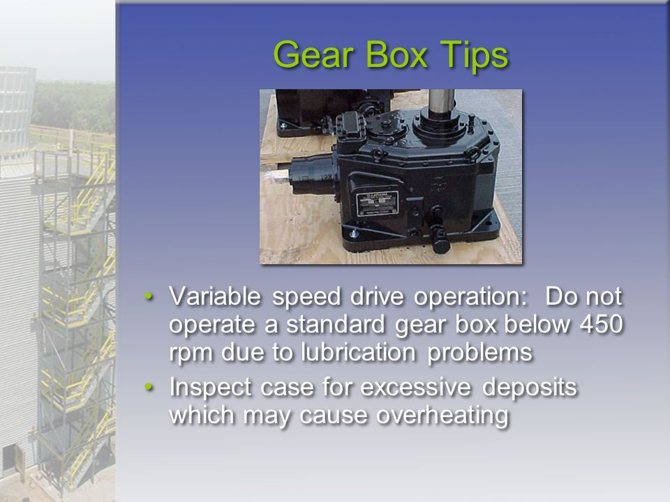 Gear Box Tips Variable speed drive operation: Do not operate a standard gear box below 450 rpm due to lubrication problems.