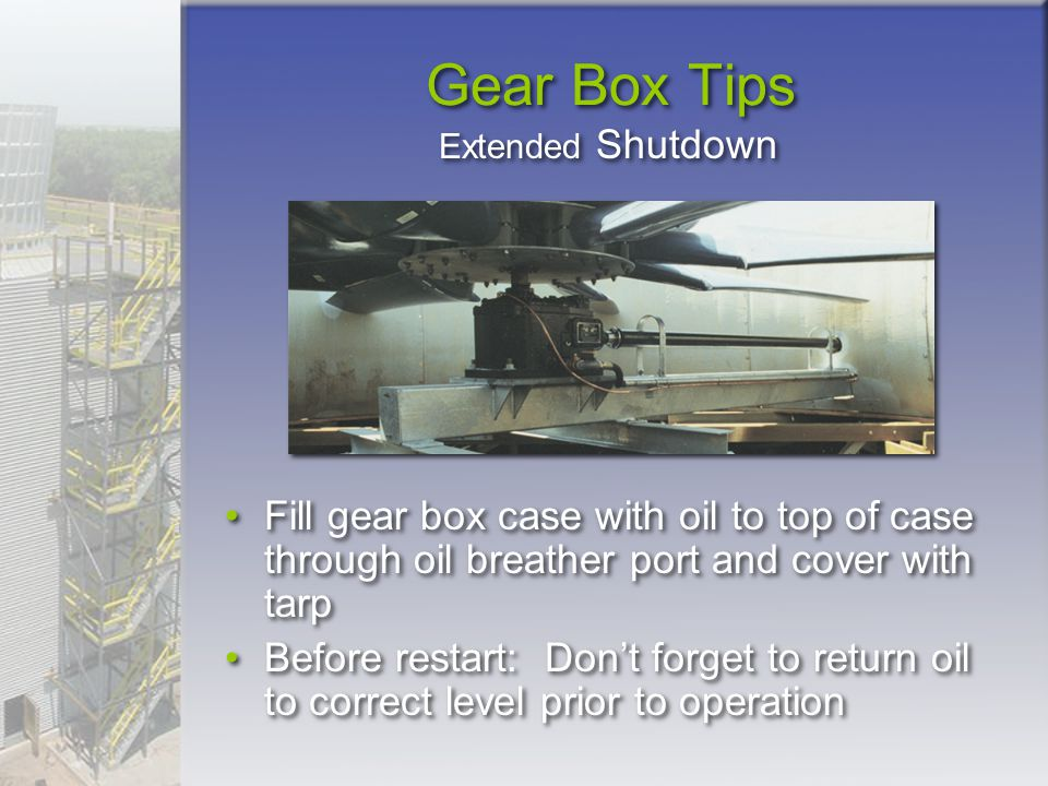 Gear Box Tips Extended Shutdown. Fill gear box case with oil to top of case through oil breather port and cover with tarp.