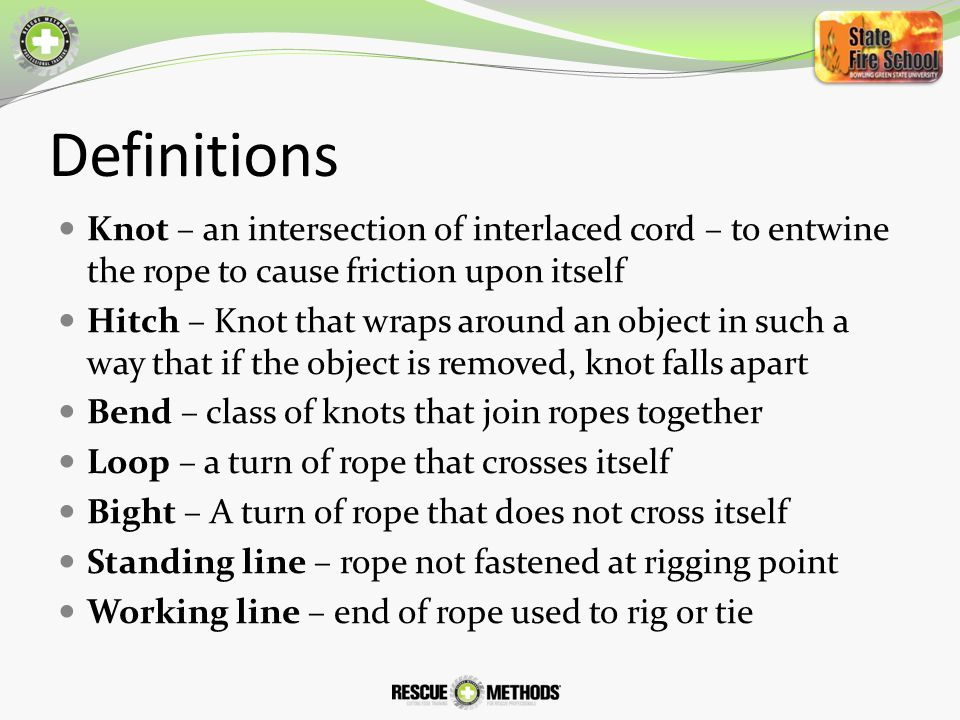 Definitions Knot – an intersection of interlaced cord – to entwine the rope to cause friction upon itself.