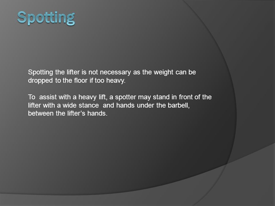 Spotting Spotting the lifter is not necessary as the weight can be dropped to the floor if too heavy.