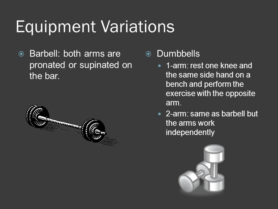 Equipment Variations Barbell: both arms are pronated or supinated on the bar. Dumbbells.